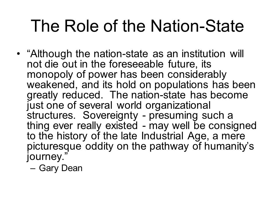 The Role of the Nation-State Although the nation-state as an institution will not die out in the foreseeable future, its monopoly of power has been considerably weakened, and its hold on populations has been greatly reduced.