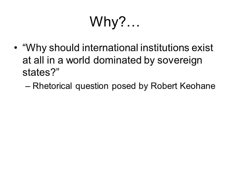 Why … Why should international institutions exist at all in a world dominated by sovereign states –Rhetorical question posed by Robert Keohane