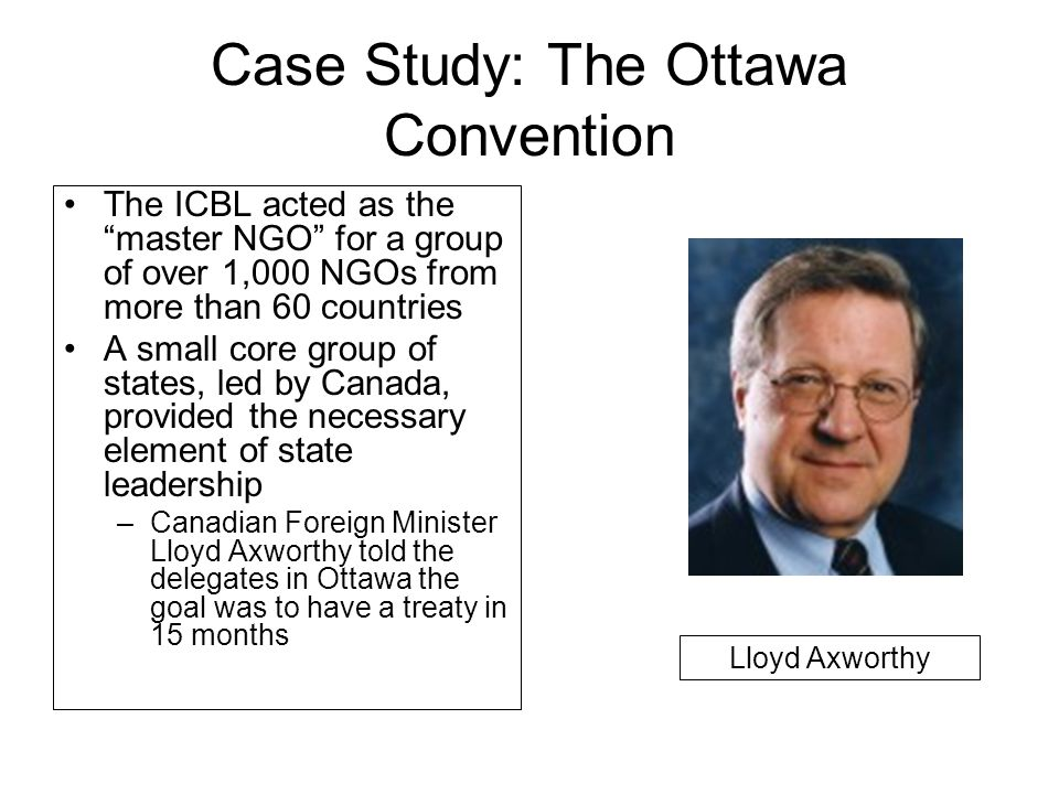 Case Study: The Ottawa Convention The ICBL acted as the master NGO for a group of over 1,000 NGOs from more than 60 countries A small core group of states, led by Canada, provided the necessary element of state leadership –Canadian Foreign Minister Lloyd Axworthy told the delegates in Ottawa the goal was to have a treaty in 15 months Lloyd Axworthy