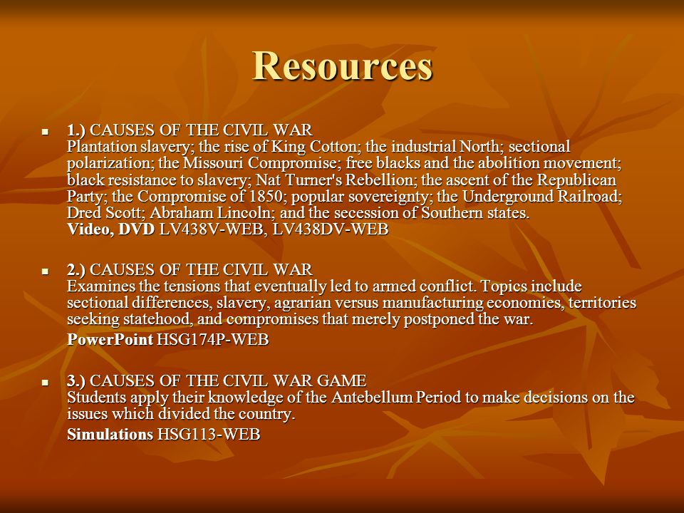 Resources 1.) CAUSES OF THE CIVIL WAR Plantation slavery; the rise of King Cotton; the industrial North; sectional polarization; the Missouri Compromise; free blacks and the abolition movement; black resistance to slavery; Nat Turner s Rebellion; the ascent of the Republican Party; the Compromise of 1850; popular sovereignty; the Underground Railroad; Dred Scott; Abraham Lincoln; and the secession of Southern states.