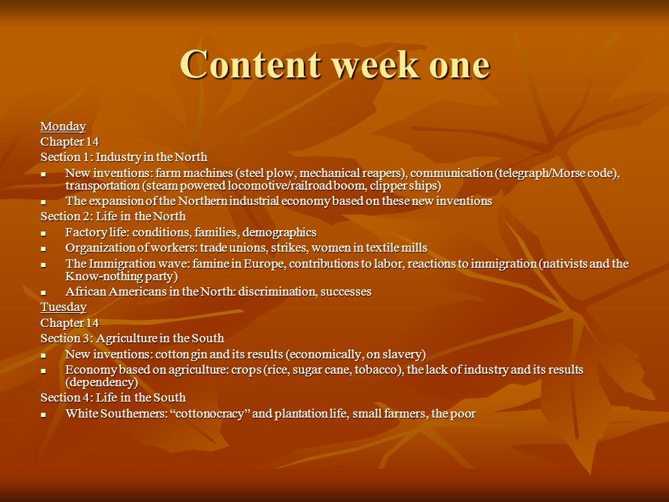 Content- week one continued Wednesday Chapter 14 Section 4: Slavery African American Southerners: the free, the enslaved (slave codes, work, family life, religion, general treatment, resistance) African American Southerners: the free, the enslaved (slave codes, work, family life, religion, general treatment, resistance)Thursday Chapter 15 Section 2: Opposition to Slavery Roots of the Movement Roots of the Movement The Abolitionist Movement: two views within the movement, abolitionist leaders (Frederick Douglass, William Lloyd Garrison, the Grimke sisters), literature (Uncle Tom's Cabin) The Abolitionist Movement: two views within the movement, abolitionist leaders (Frederick Douglass, William Lloyd Garrison, the Grimke sisters), literature (Uncle Tom's Cabin) Underground Railroad Underground Railroad Opposition to Abolition Opposition to AbolitionFriday A/V Activity on Slavery A/V Activity on Slavery