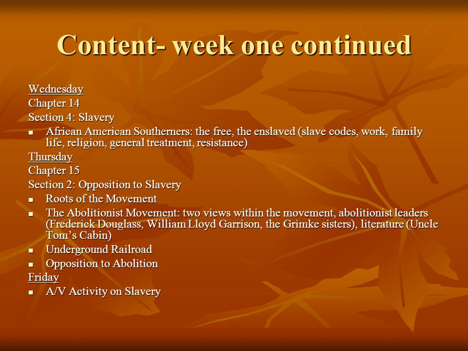 Content week two Monday Chapter 15 Section 1: The Reforming Spirit Social reform and the Second Great Awakening Social reform and the Second Great Awakening Hospital and Prison Reform Hospital and Prison Reform Temperance Movement Temperance Movement Educational Reforms (African- Americans, the disabled, women) Educational Reforms (African- Americans, the disabled, women) Section 3: A Call for Women's Rights The link between the abolitionist movement and the women's rights movement The link between the abolitionist movement and the women's rights movement Movement leaders (Grimke sisters, Sojourner Truth, Lucretia Mott, Elizabeth Cady Stanton) and conventions (Seneca Falls) Movement leaders (Grimke sisters, Sojourner Truth, Lucretia Mott, Elizabeth Cady Stanton) and conventions (Seneca Falls)Tuesday Chapter 16 Section 1: Slavery in the Territories Missouri Compromise in application to the Louisiana Purchase Lands Missouri Compromise in application to the Louisiana Purchase Lands Opposing views over slavery in the new western territories: (overview of viewpoints, Mexican Cession, Wilmot Proviso, popular sovereignty, the Free Soil party) Opposing views over slavery in the new western territories: (overview of viewpoints, Mexican Cession, Wilmot Proviso, popular sovereignty, the Free Soil party)