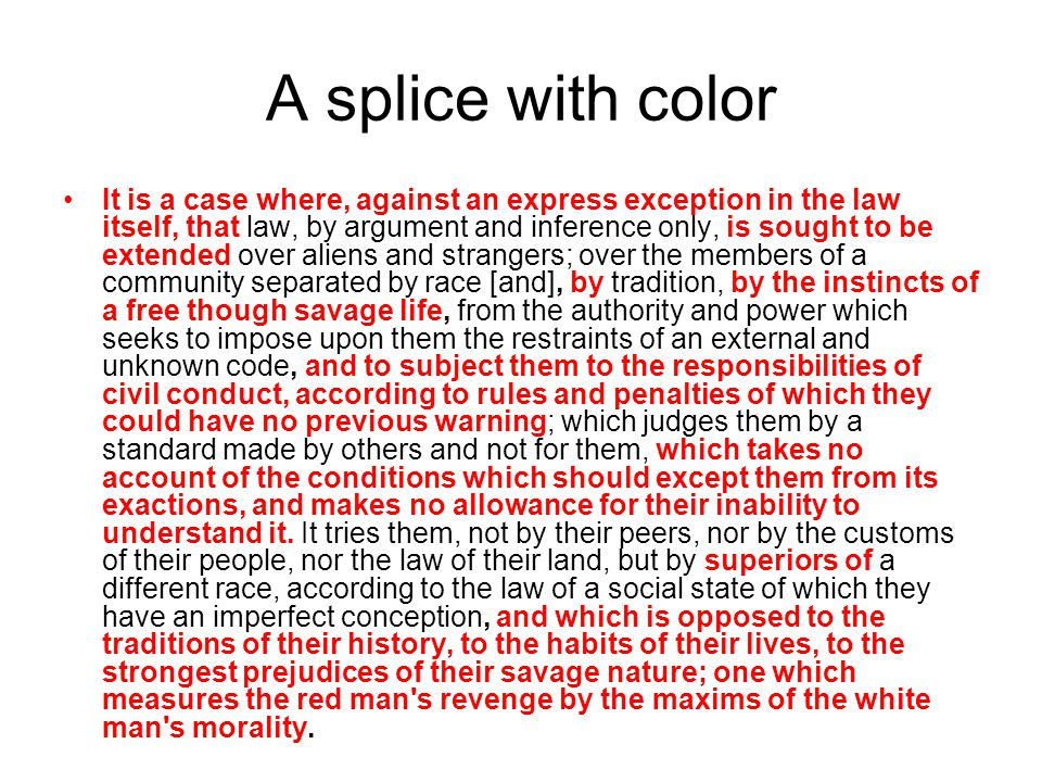 A splice with color It is a case where, against an express exception in the law itself, that law, by argument and inference only, is sought to be extended over aliens and strangers; over the members of a community separated by race [and], by tradition, by the instincts of a free though savage life, from the authority and power which seeks to impose upon them the restraints of an external and unknown code, and to subject them to the responsibilities of civil conduct, according to rules and penalties of which they could have no previous warning; which judges them by a standard made by others and not for them, which takes no account of the conditions which should except them from its exactions, and makes no allowance for their inability to understand it.