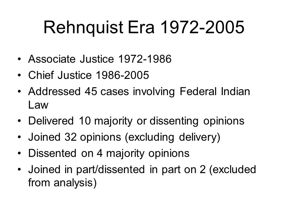 Rehnquist Era 1972-2005 Associate Justice 1972-1986 Chief Justice 1986-2005 Addressed 45 cases involving Federal Indian Law Delivered 10 majority or dissenting opinions Joined 32 opinions (excluding delivery) Dissented on 4 majority opinions Joined in part/dissented in part on 2 (excluded from analysis)