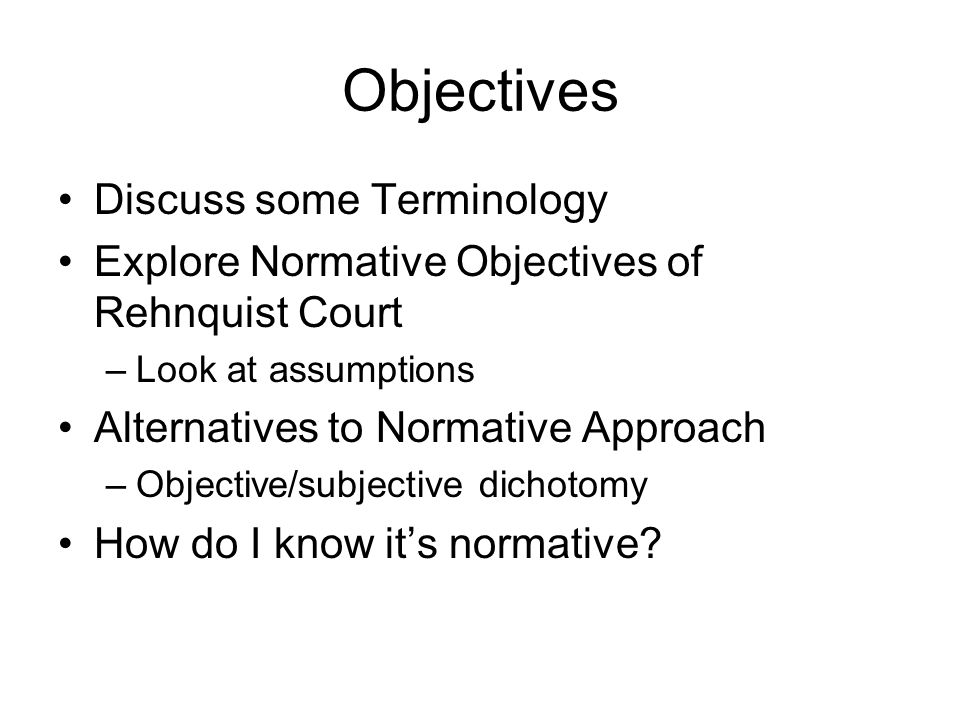 Objectives Discuss some Terminology Explore Normative Objectives of Rehnquist Court –Look at assumptions Alternatives to Normative Approach –Objective/subjective dichotomy How do I know it's normative?