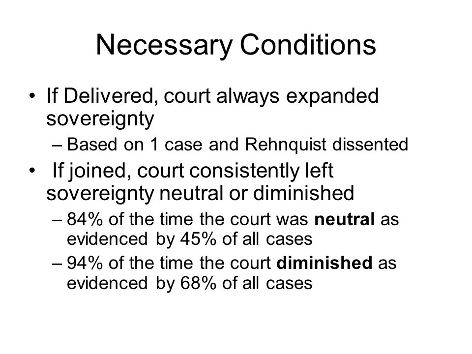 Necessary Conditions If Delivered, court always expanded sovereignty –Based on 1 case and Rehnquist dissented If joined, court consistently left sovereignty neutral or diminished –84% of the time the court was neutral as evidenced by 45% of all cases –94% of the time the court diminished as evidenced by 68% of all cases