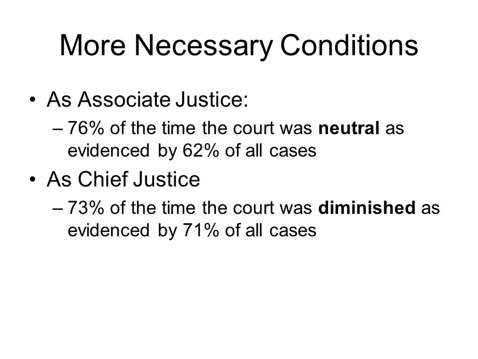 More Necessary Conditions As Associate Justice: –76% of the time the court was neutral as evidenced by 62% of all cases As Chief Justice –73% of the time the court was diminished as evidenced by 71% of all cases