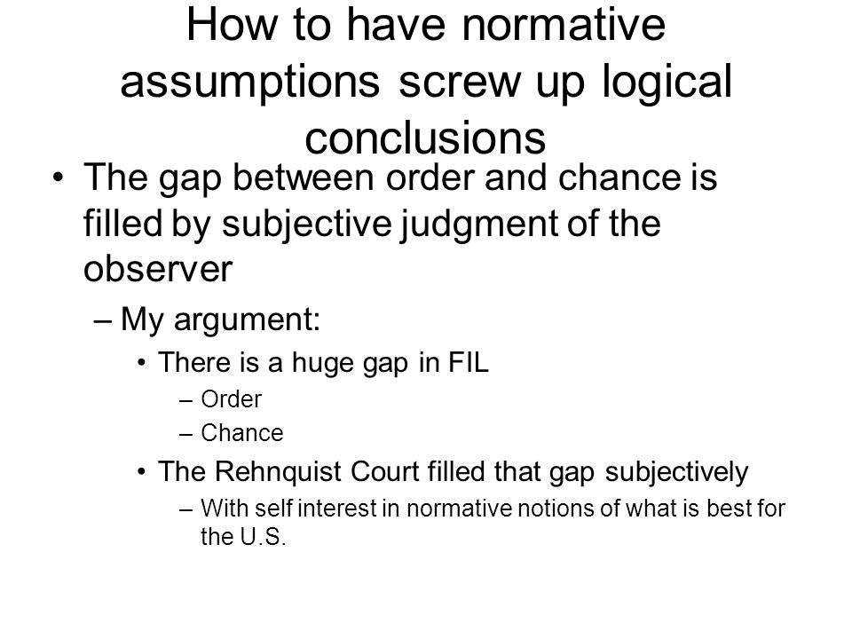 How to have normative assumptions screw up logical conclusions The gap between order and chance is filled by subjective judgment of the observer –My argument: There is a huge gap in FIL –Order –Chance The Rehnquist Court filled that gap subjectively –With self interest in normative notions of what is best for the U.S.
