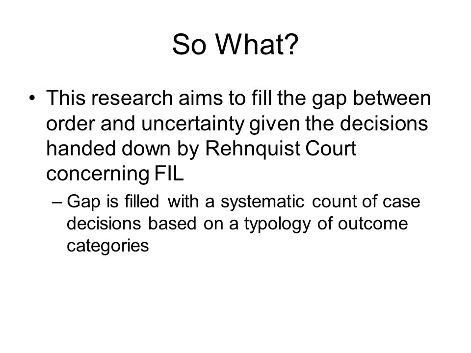 So What? This research aims to fill the gap between order and uncertainty given the decisions handed down by Rehnquist Court concerning FIL –Gap is fi