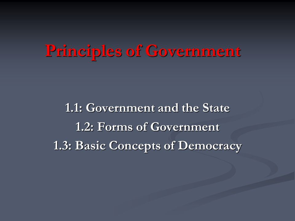 Principles of Government 1.1: Government and the State 1.2: Forms of Government 1.3: Basic Concepts of Democracy