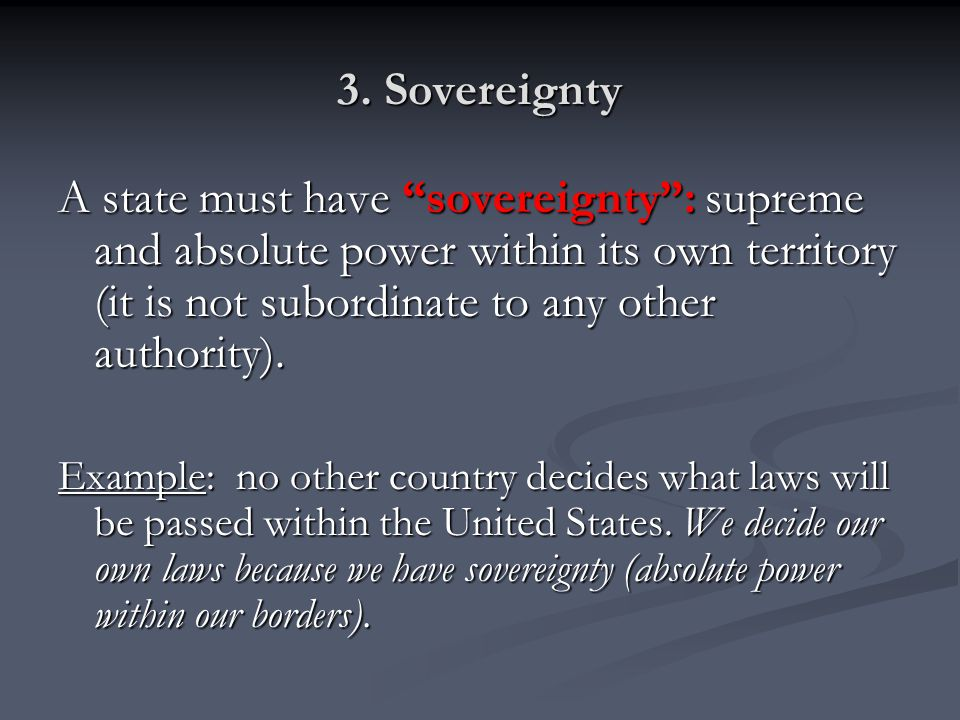 """3. Sovereignty A state must have """"sovereignty"""": supreme and absolute power within its own territory (it is not subordinate to any other authority). Ex"""