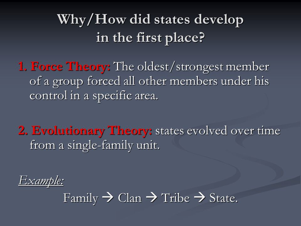 Why/How did states develop in the first place? 1. Force Theory: The oldest/strongest member of a group forced all other members under his control in a