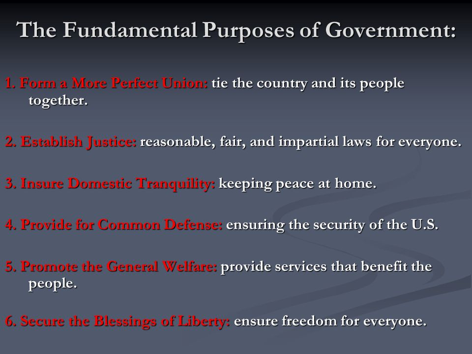 The Fundamental Purposes of Government: 1. Form a More Perfect Union: tie the country and its people together. 2. Establish Justice: reasonable, fair,