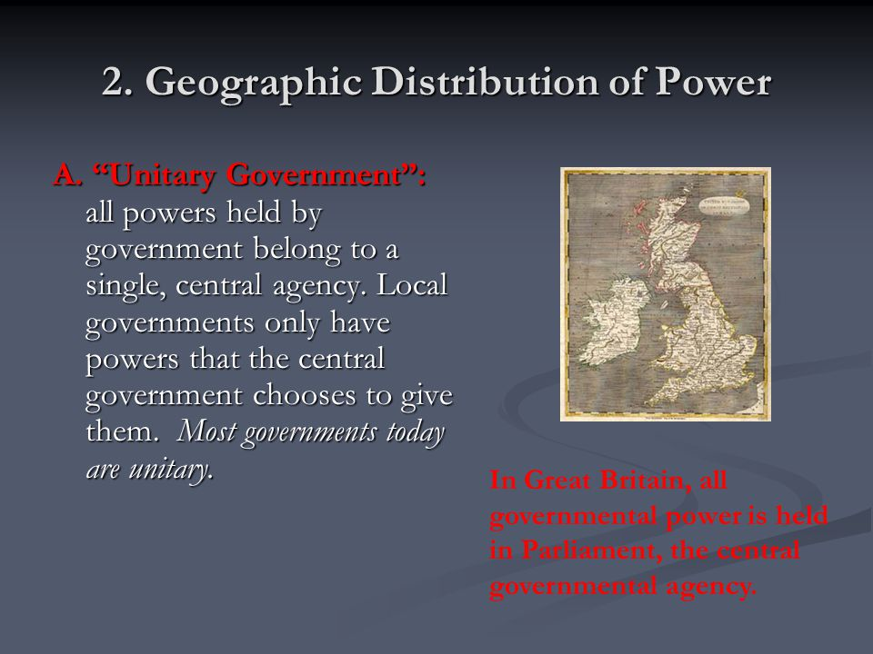 """2. Geographic Distribution of Power A. """"Unitary Government"""": all powers held by government belong to a single, central agency. Local governments only"""