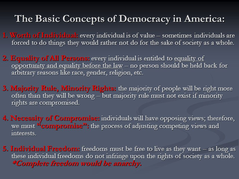 The Basic Concepts of Democracy in America: 1. Worth of Individual: every individual is of value – sometimes individuals are forced to do things they