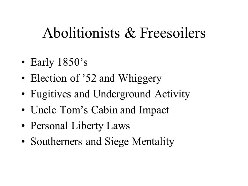 Abolitionists & Freesoilers Early 1850's Election of '52 and Whiggery Fugitives and Underground Activity Uncle Tom's Cabin and Impact Personal Liberty Laws Southerners and Siege Mentality