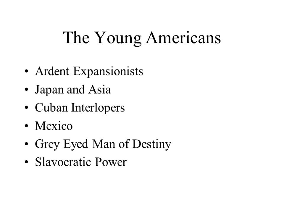 The Young Americans Ardent Expansionists Japan and Asia Cuban Interlopers Mexico Grey Eyed Man of Destiny Slavocratic Power
