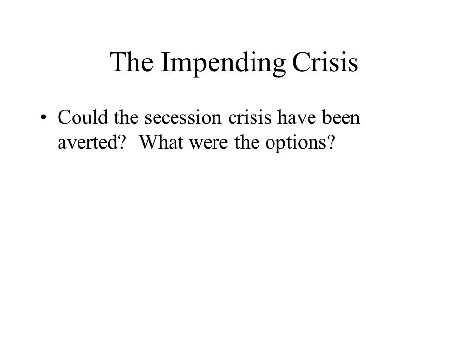The Impending Crisis Could the secession crisis have been averted What were the options