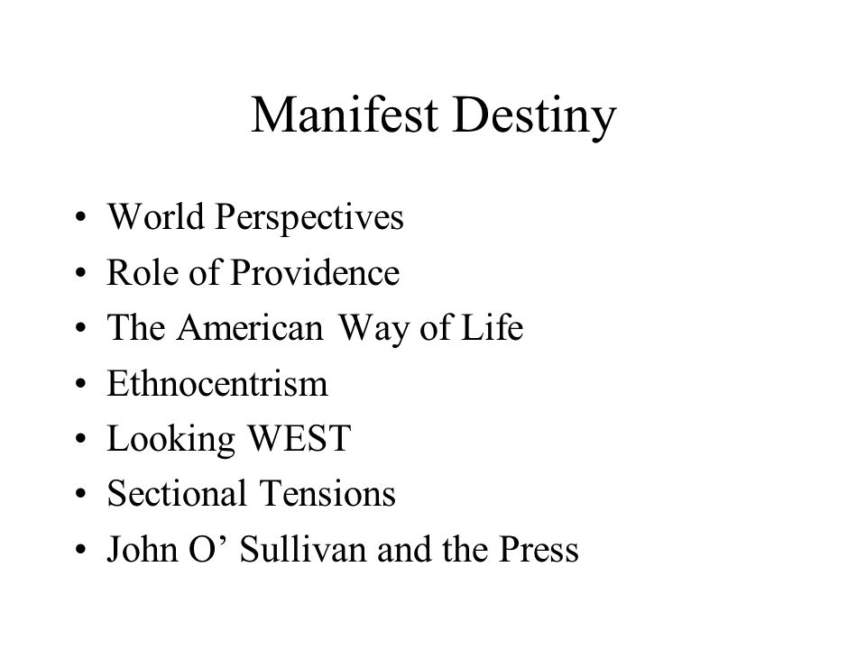 Manifest Destiny World Perspectives Role of Providence The American Way of Life Ethnocentrism Looking WEST Sectional Tensions John O' Sullivan and the Press