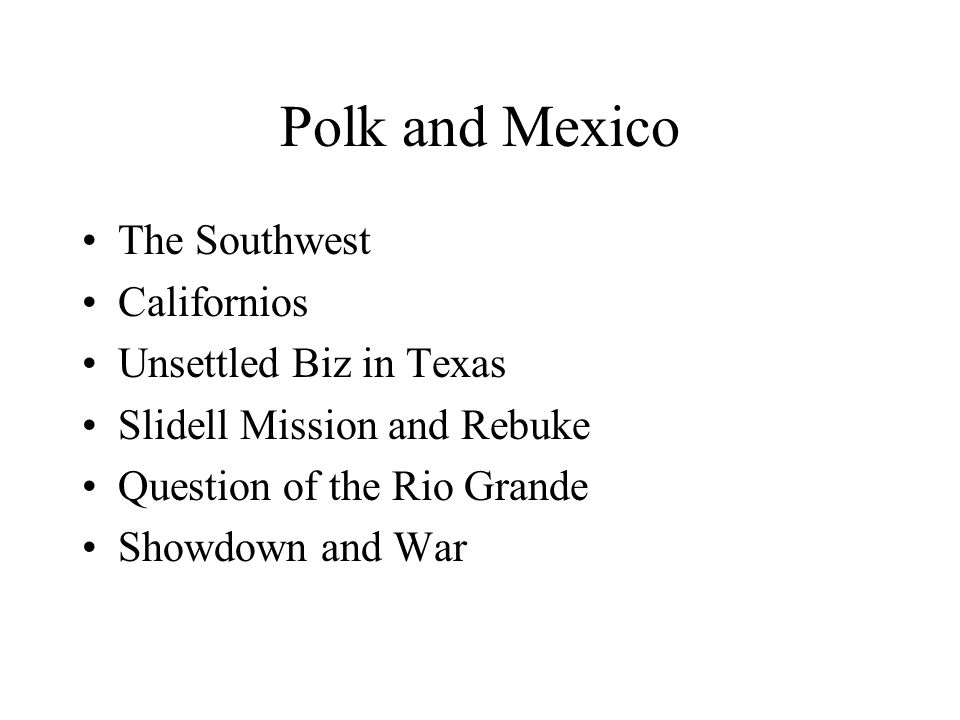 Polk and Mexico The Southwest Californios Unsettled Biz in Texas Slidell Mission and Rebuke Question of the Rio Grande Showdown and War