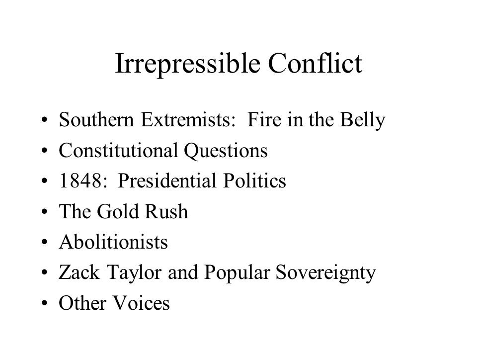 Irrepressible Conflict Southern Extremists: Fire in the Belly Constitutional Questions 1848: Presidential Politics The Gold Rush Abolitionists Zack Taylor and Popular Sovereignty Other Voices