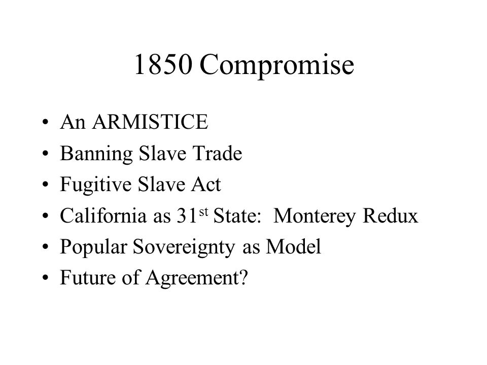 1850 Compromise An ARMISTICE Banning Slave Trade Fugitive Slave Act California as 31 st State: Monterey Redux Popular Sovereignty as Model Future of Agreement