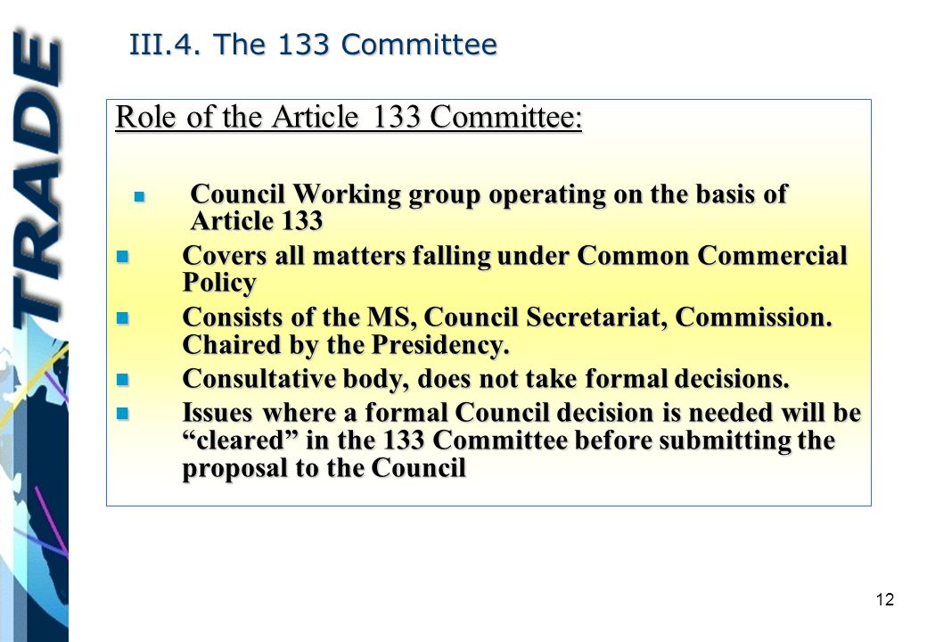 12 III.4. The 133 Committee Role of the Article 133 Committee: n Council Working group operating on the basis of Article 133 n Covers all matters fall
