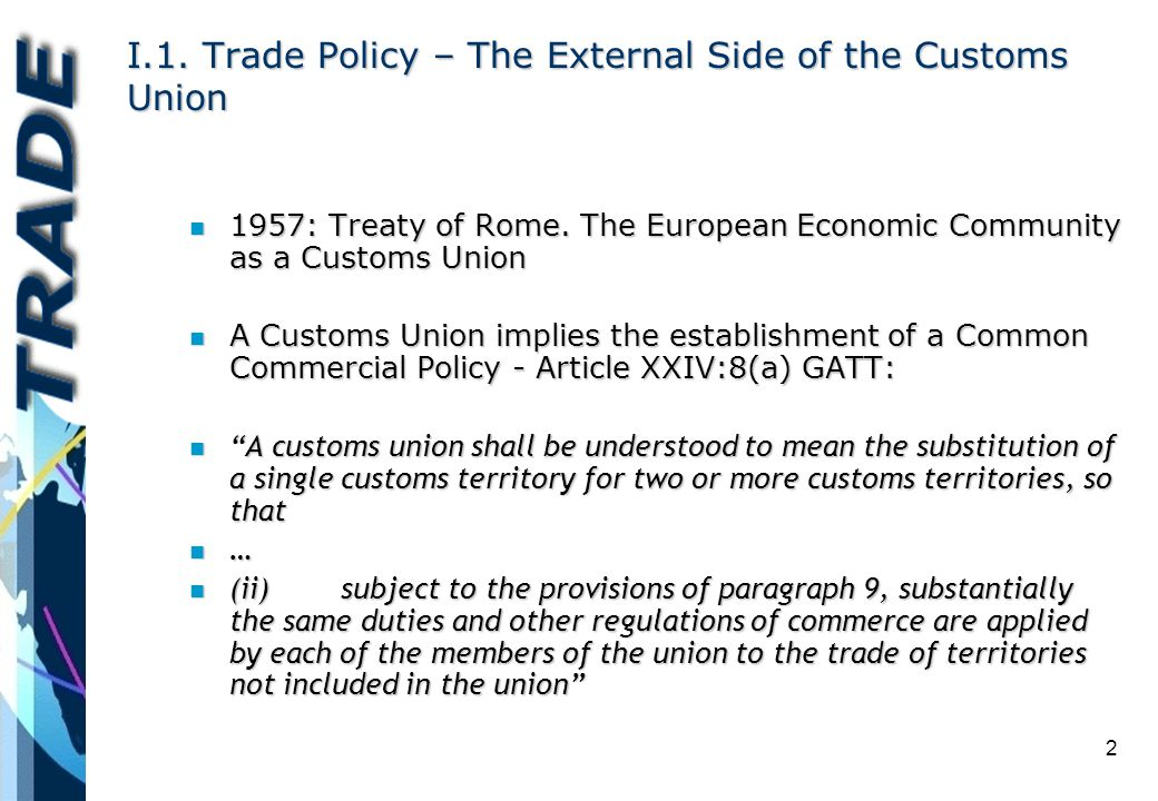 2 I.1. Trade Policy – The External Side of the Customs Union n 1957: Treaty of Rome. The European Economic Community as a Customs Union n A Customs Un