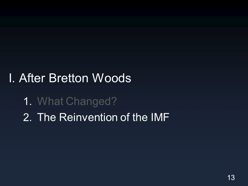 I. After Bretton Woods 1. What Changed 2. The Reinvention of the IMF 13
