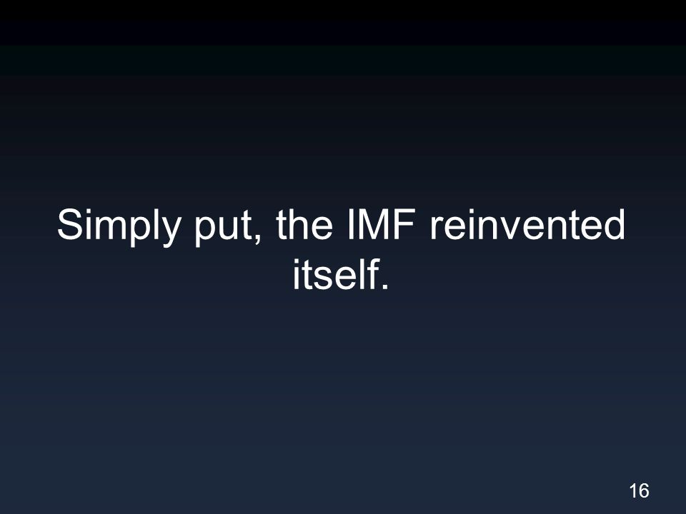 Simply put, the IMF reinvented itself. 16