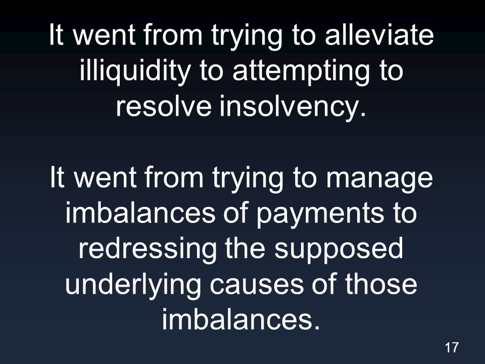 It went from trying to alleviate illiquidity to attempting to resolve insolvency.