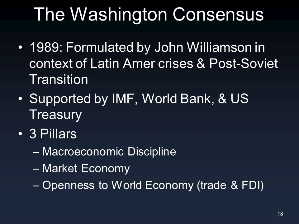 The Washington Consensus 1989: Formulated by John Williamson in context of Latin Amer crises & Post-Soviet Transition Supported by IMF, World Bank, & US Treasury 3 Pillars –Macroeconomic Discipline –Market Economy –Openness to World Economy (trade & FDI) 18