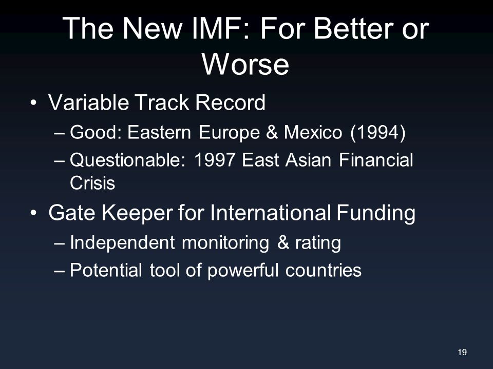 The New IMF: For Better or Worse Variable Track Record –Good: Eastern Europe & Mexico (1994) –Questionable: 1997 East Asian Financial Crisis Gate Keeper for International Funding –Independent monitoring & rating –Potential tool of powerful countries 19
