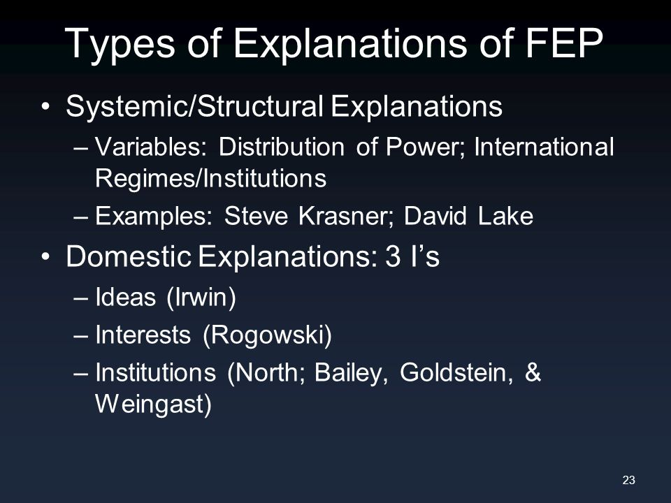 Types of Explanations of FEP Systemic/Structural Explanations –Variables: Distribution of Power; International Regimes/Institutions –Examples: Steve Krasner; David Lake Domestic Explanations: 3 I's –Ideas (Irwin) –Interests (Rogowski) –Institutions (North; Bailey, Goldstein, & Weingast) 23