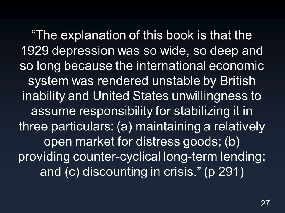 The explanation of this book is that the 1929 depression was so wide, so deep and so long because the international economic system was rendered unstable by British inability and United States unwillingness to assume responsibility for stabilizing it in three particulars: (a) maintaining a relatively open market for distress goods; (b) providing counter-cyclical long-term lending; and (c) discounting in crisis. (p 291) 27