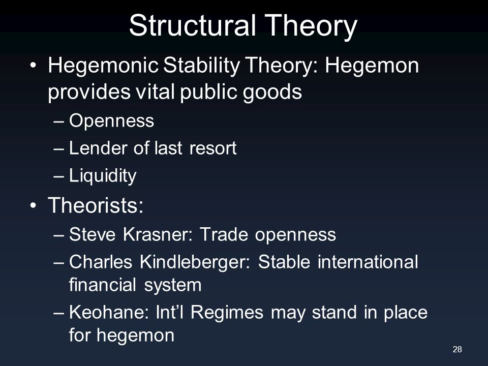 Structural Theory Hegemonic Stability Theory: Hegemon provides vital public goods –Openness –Lender of last resort –Liquidity Theorists: –Steve Krasner: Trade openness –Charles Kindleberger: Stable international financial system –Keohane: Int'l Regimes may stand in place for hegemon 28