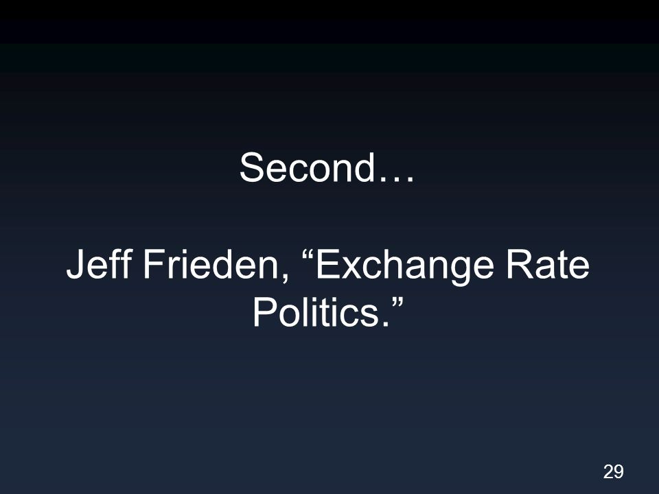 Second… Jeff Frieden, Exchange Rate Politics. 29