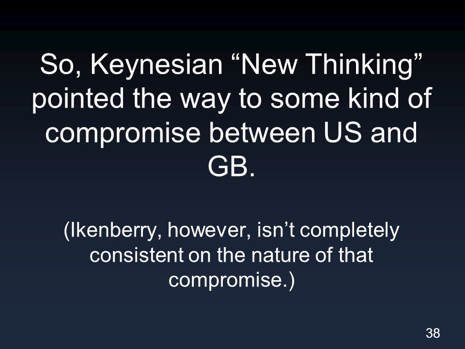 So, Keynesian New Thinking pointed the way to some kind of compromise between US and GB.