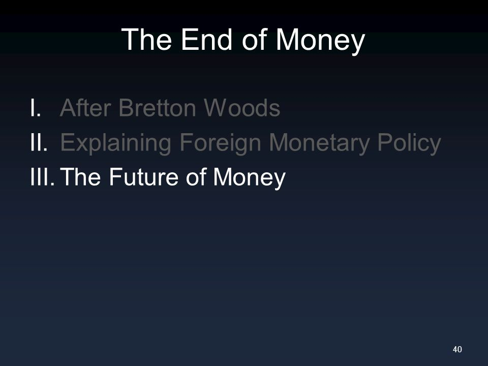 The End of Money I. After Bretton Woods II. Explaining Foreign Monetary Policy III.