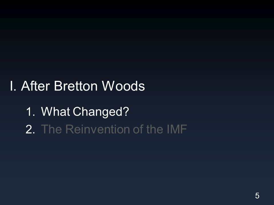 I. After Bretton Woods 1. What Changed 2. The Reinvention of the IMF 5