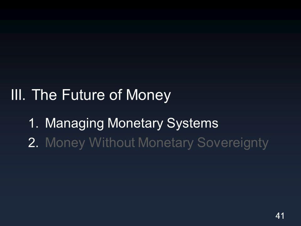III. The Future of Money 1. Managing Monetary Systems 2. Money Without Monetary Sovereignty 41