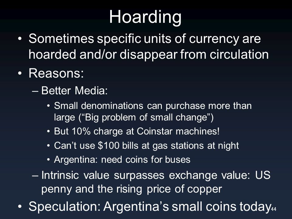 Hoarding Sometimes specific units of currency are hoarded and/or disappear from circulation Reasons: –Better Media: Small denominations can purchase more than large ( Big problem of small change ) But 10% charge at Coinstar machines.