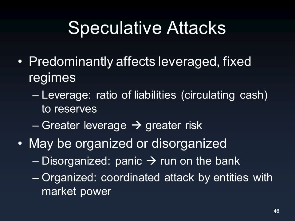 Speculative Attacks Predominantly affects leveraged, fixed regimes –Leverage: ratio of liabilities (circulating cash) to reserves –Greater leverage  greater risk May be organized or disorganized –Disorganized: panic  run on the bank –Organized: coordinated attack by entities with market power 46
