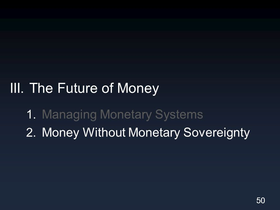 III. The Future of Money 1. Managing Monetary Systems 2. Money Without Monetary Sovereignty 50