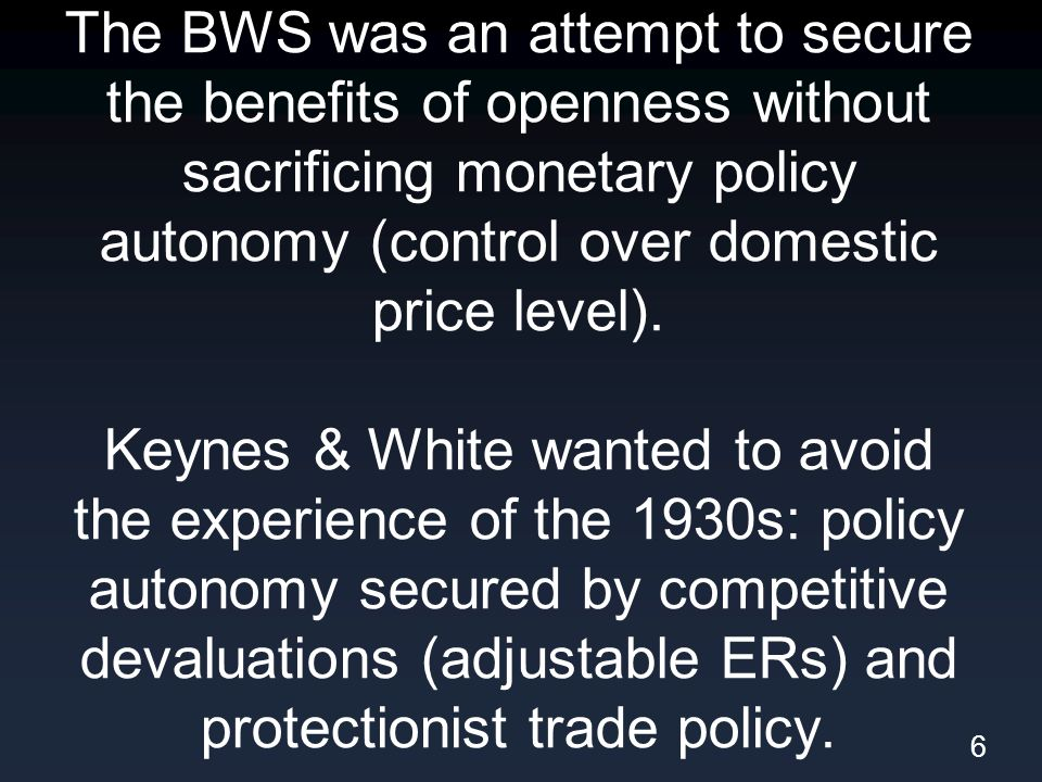 The BWS was an attempt to secure the benefits of openness without sacrificing monetary policy autonomy (control over domestic price level).