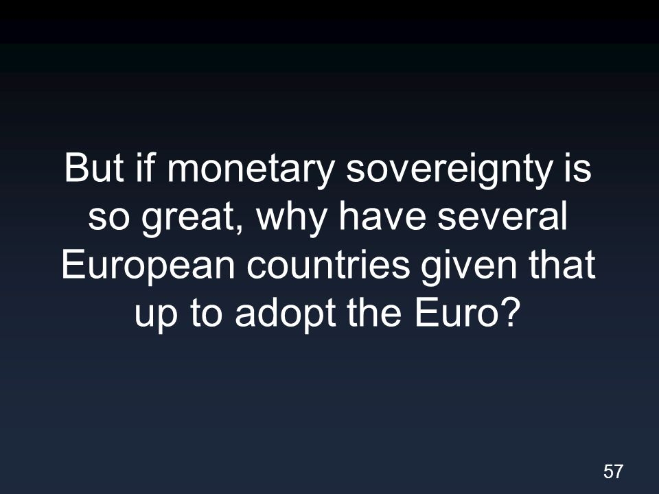 But if monetary sovereignty is so great, why have several European countries given that up to adopt the Euro.