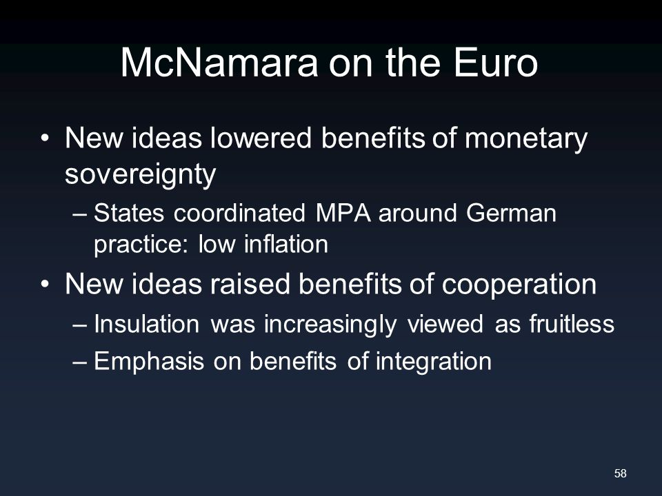 McNamara on the Euro New ideas lowered benefits of monetary sovereignty –States coordinated MPA around German practice: low inflation New ideas raised benefits of cooperation –Insulation was increasingly viewed as fruitless –Emphasis on benefits of integration 58