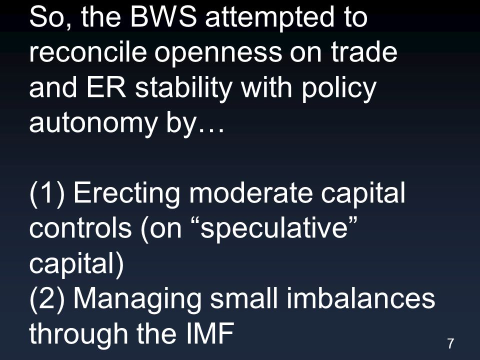So, the BWS attempted to reconcile openness on trade and ER stability with policy autonomy by… (1) Erecting moderate capital controls (on speculative capital) (2) Managing small imbalances through the IMF 7