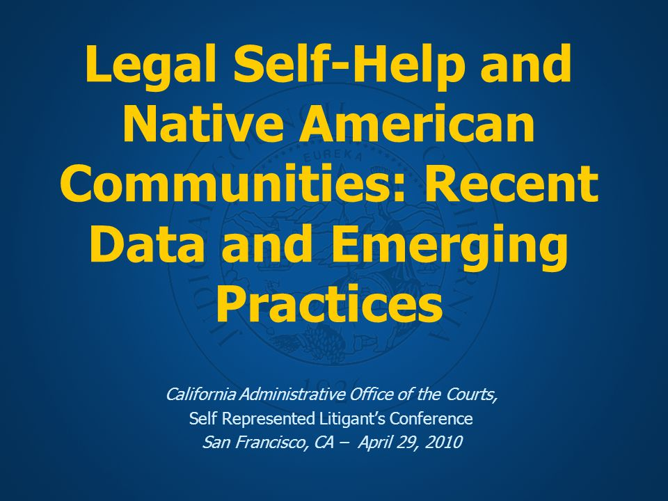 Legal Self-Help and Native American Communities: Recent Data and Emerging Practices California Administrative Office of the Courts, Self Represented Litigant's Conference San Francisco, CA – April 29, 2010