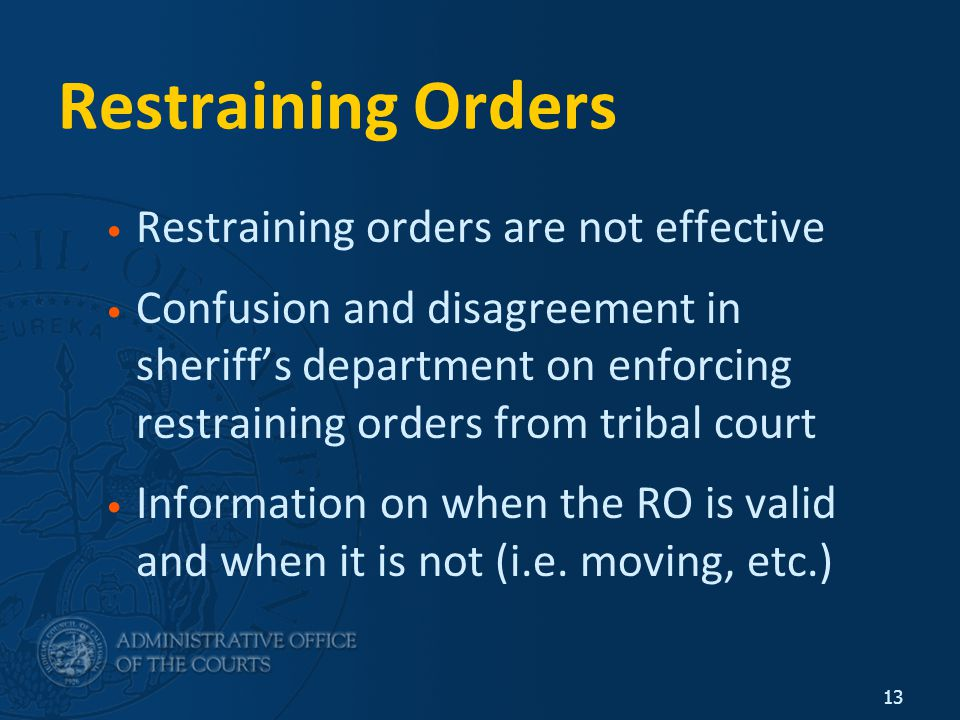 13 Restraining Orders Restraining orders are not effective Confusion and disagreement in sheriff's department on enforcing restraining orders from tribal court Information on when the RO is valid and when it is not (i.e.